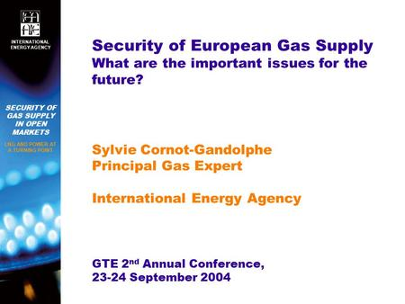 SECURITY OF GAS SUPPLY IN OPEN MARKETS LNG AND POWER AT A TURNING POINT INTERNATIONAL ENERGY AGENCY Security of European Gas Supply What are the important.