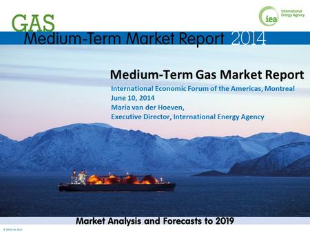 © OECD/IEA 2014 Medium-Term Gas Market Report International Economic Forum of the Americas, Montreal June 10, 2014 Maria van der Hoeven, Executive Director,