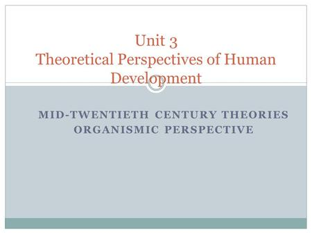 MID-TWENTIETH CENTURY THEORIES ORGANISMIC PERSPECTIVE Unit 3 Theoretical Perspectives of Human Development.