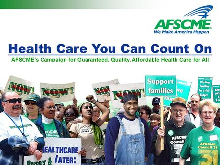 Health Care You Can Count On AFSCME's Campaign for Guaranteed, Quality, Affordable Health Care for All.