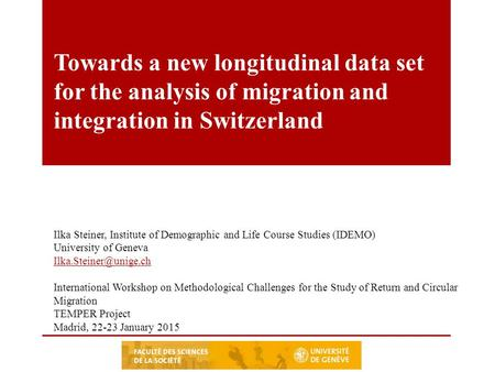 Towards a new longitudinal data set for the analysis of migration and integration in Switzerland Ilka Steiner, Institute of Demographic and Life Course.