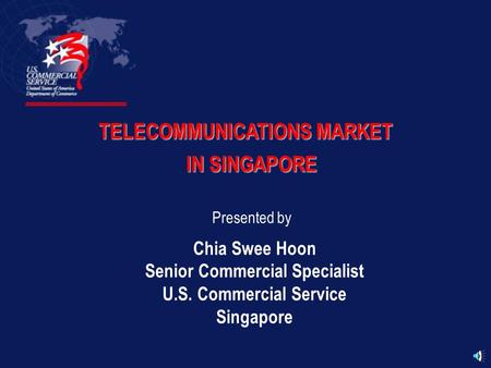 TELECOMMUNICATIONS MARKET IN SINGAPORE Presented by Chia Swee Hoon Senior Commercial Specialist U.S. Commercial Service Singapore.