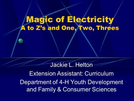 Magic of Electricity A to Z's and One, Two, Threes Jackie L. Helton Extension Assistant: Curriculum Department of 4-H Youth Development and Family & Consumer.