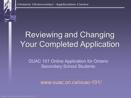 Ontario Universities' Application Centre 2011 Reviewing and Changing Your Completed Application OUAC 101 Online Application for Ontario Secondary School.