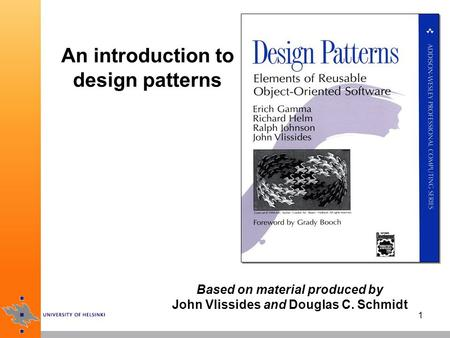 1 An introduction to design patterns Based on material produced by John Vlissides and Douglas C. Schmidt.