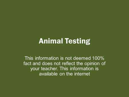 <strong>Animal</strong> Testing This information is not deemed 100% fact <strong>and</strong> does not reflect the opinion of your teacher. This information is available on the internet.