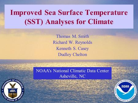 1 Improved Sea Surface Temperature (SST) Analyses for Climate NOAA's National Climatic Data Center Asheville, NC Thomas M. Smith Richard W. Reynolds Kenneth.