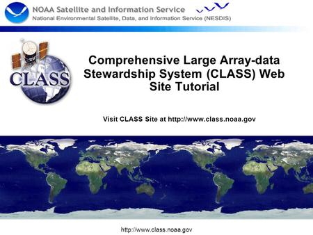 Comprehensive Large Array-data Stewardship System (CLASS) Web Site Tutorial Visit CLASS Site at