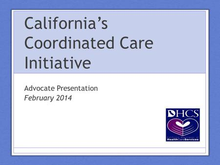 California's Coordinated Care Initiative Advocate Presentation February 2014.