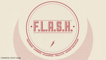 Created by: Aaron Lange. What is FLASH? On campus employment opportunity for first year college students! Various positions in multiple program areas.