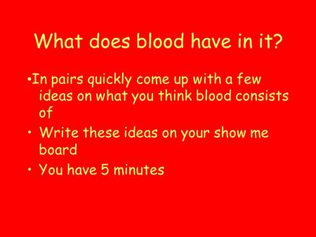 What does blood have in it? In pairs quickly come up with a few ideas on what you think blood consists of Write these ideas on your show me board You have.