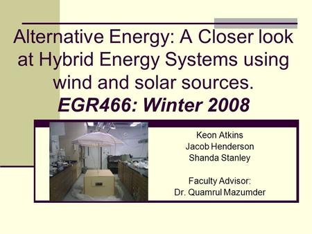 Alternative Energy: A Closer look at <strong>Hybrid</strong> Energy <strong>Systems</strong> using wind and <strong>solar</strong> sources. EGR466: Winter 2008 Keon Atkins Jacob Henderson Shanda Stanley.