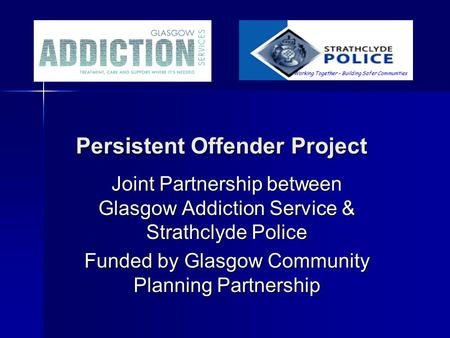 Persistent Offender Project Persistent Offender Project Joint Partnership between Glasgow Addiction Service & Strathclyde Police Funded by Glasgow Community.