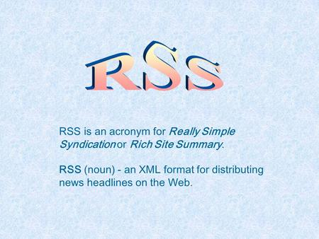 RSS is an acronym for Really Simple Syndication or Rich Site Summary. RSS (noun) - an XML format for distributing news headlines on the Web.