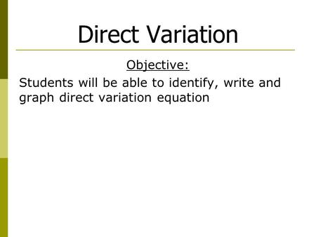 Direct Variation Objective: Students will be able to identify, write and graph direct variation equation.