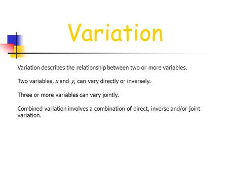 Variation Variation describes the relationship between two or more variables. Two variables, x and y, can vary directly or inversely. Three or more variables.