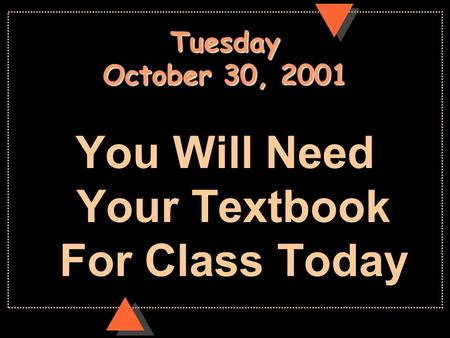 Tuesday October 30, 2001 You Will Need Your Textbook For Class Today.