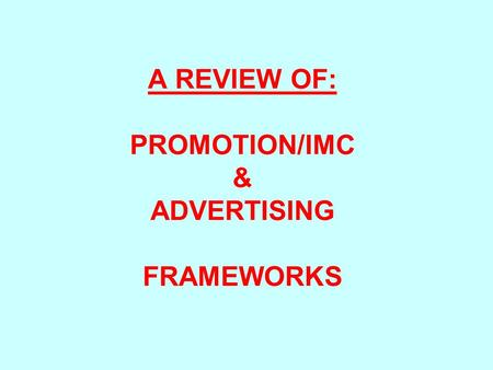 A REVIEW OF: PROMOTION/IMC & ADVERTISING FRAMEWORKS