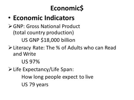 Economic$ Economic Indicators  GNP: Gross National Product (total country production) US GNP $18,000 billion  Literacy Rate: The % of Adults who can.
