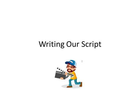 Writing Our Script. What is a script? A script is a set of instructions used in preparation for a performance.