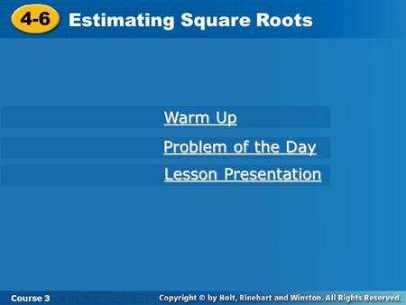 Course 3 4-6 Estimating Square Roots 4-6 Estimating Square Roots Course 3 Warm Up Warm Up Problem of the Day Problem of the Day Lesson Presentation Lesson.