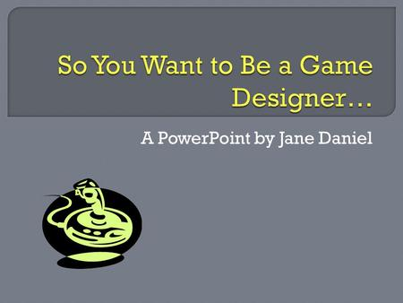 A PowerPoint by Jane Daniel.  Crafts video games (characters, levels, etc.)  Creates graphics and animation  Project management  Project research.