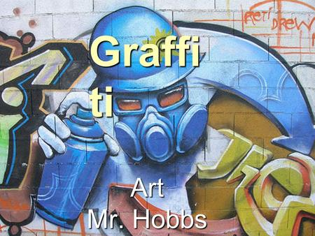 Graffi ti Art Mr. Hobbs. What is Graffiti?  Graffiti art doesn't just mean art we see sprayed on walls. In fact, graffiti art has such strong characteristics.