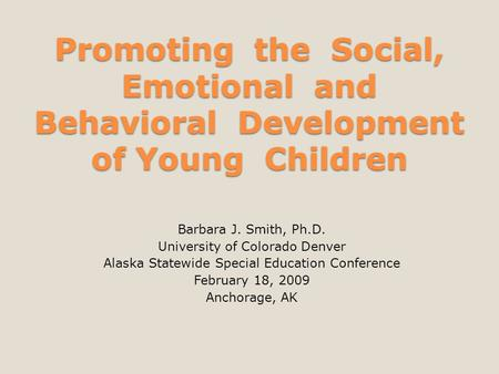 Promoting the Social, Emotional and Behavioral Development of Young Children Barbara J. Smith, Ph.D. University of Colorado Denver Alaska Statewide Special.