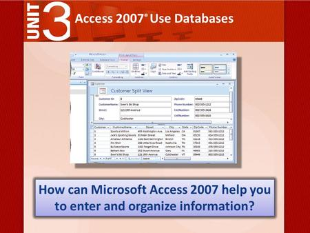 Access 2007 ® Use Databases How can Microsoft Access 2007 help you to enter and organize information?