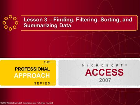 © 2008 The McGraw-Hill Companies, Inc. All rights reserved. ACCESS 2007 M I C R O S O F T ® THE PROFESSIONAL APPROACH S E R I E S Lesson 3 – Finding, Filtering,