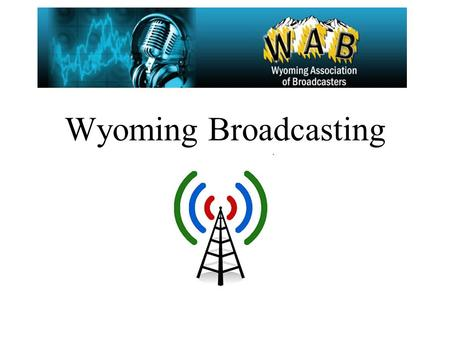 Wyoming Broadcasting. Wyoming Broadcasters Current Radio/TV data Broadcasting and the internet (new media) Broadcasting vs. Satellite Radio Broadcasting.