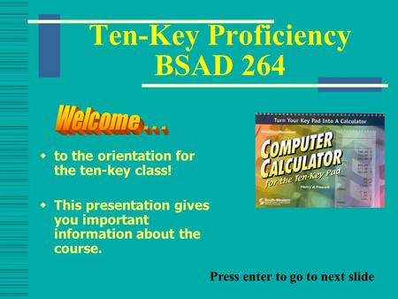 Ten-Key Proficiency BSAD 264  to the orientation for the ten-key class!  This presentation gives you important information about the course. Press enter.
