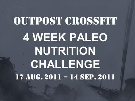 Outpost CrossFit 4 WEEK PALEO NUTRITION CHALLENGE 17 Aug. 2011 – 14 sep. 2011.