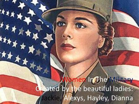 Women In The Military Created by the beautiful ladies: Jackie, Alexys, Hayley, Dianna.