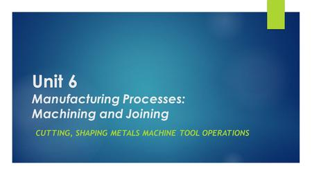 Unit 6 Manufacturing Processes: Machining and Joining CUTTING, SHAPING <strong>METALS</strong> MACHINE TOOL OPERATIONS.