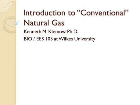 "Introduction to ""Conventional"" Natural Gas Kenneth M. Klemow, Ph.D. BIO / EES 105 at Wilkes University."