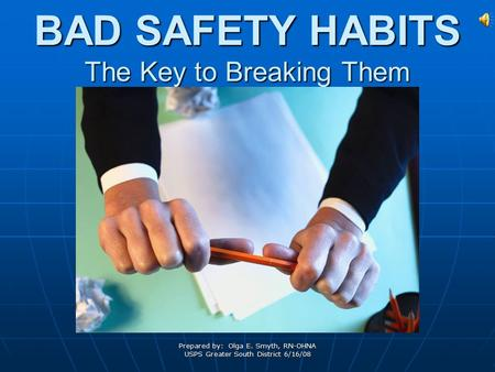 Prepared by: Olga E. Smyth, RN-OHNA USPS Greater South District 6/16/08 BAD SAFETY HABITS The Key to Breaking Them.