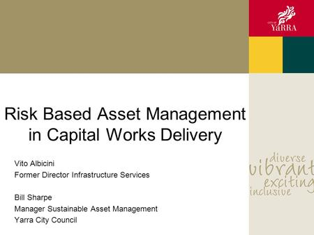 Risk Based Asset Management in Capital Works Delivery Vito Albicini Former Director Infrastructure Services Bill Sharpe Manager Sustainable Asset Management.