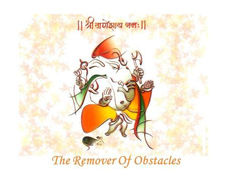 The Remover Of Obstacles. Shri Ganesha Oh Ganapati! One with a curved trunk, a large body, and a brilliance equal to millions of suns! O Lord, please.