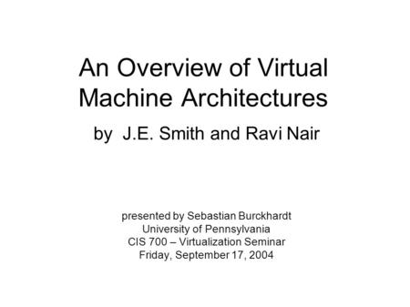 An Overview of Virtual Machine Architectures by J.E. Smith and Ravi Nair presented by Sebastian Burckhardt University of Pennsylvania CIS 700 – Virtualization.