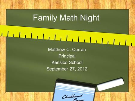 Family Math Night Matthew C. Curran Principal Kensico School September 27, 2012.