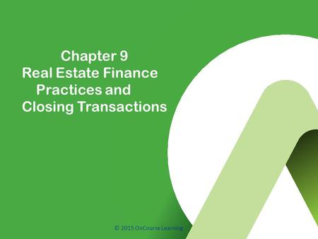 © 2015 OnCourse Learning Chapter 9 Real Estate Finance Practices and Closing Transactions.