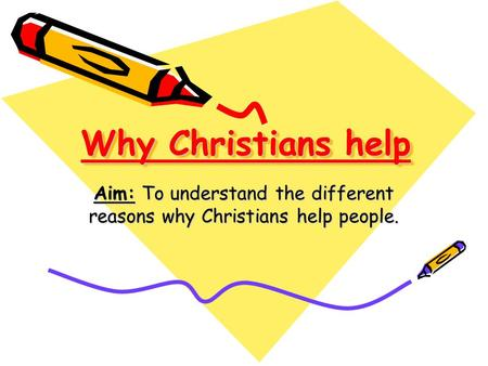 Why Christians help Aim: To understand the different reasons why Christians help people.