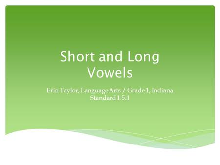 Short and Long Vowels Erin Taylor, Language Arts / Grade 1, Indiana Standard 1.5.1.
