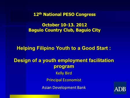12 th National PESO Congress October 10-13. 2012 Baguio Country Club, Baguio City Helping Filipino Youth to a Good Start : Design of a youth employment.