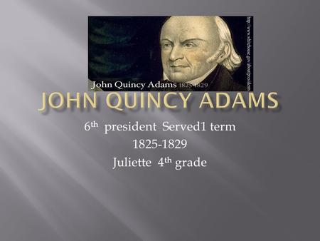 6 th president Served1 term 1825-1829 Juliette 4 th grade.