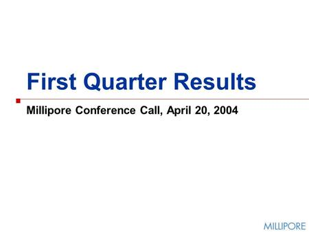 First Quarter Results Millipore Conference Call, April 20, 2004.