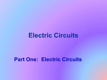 Electric Circuits Part One: Electric Circuits.