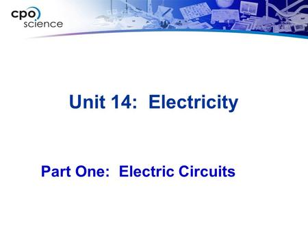 Unit 14: Electricity Part One: Electric Circuits.