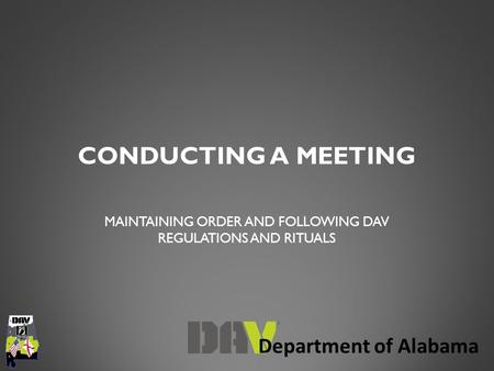 Department of Alabama CONDUCTING A MEETING MAINTAINING ORDER AND FOLLOWING DAV REGULATIONS AND RITUALS.